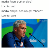 Haha what a dickhead: media: Ryan, truth or dare?  Lochte: truth  media: did you actually get robbed?  Lochte: dare  drgrayfang Haha what a dickhead