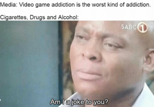 Drugs, Memes, and The Worst: Media: Video game addiction is the worst kind of addiction.  Cigarettes, Drugs and Alcohol:  SABC  Am l a  joke to you?