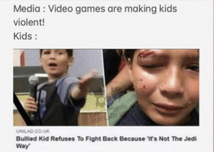 ITS NOT THE JEDI WAY! by rooniedoodle MORE MEMES: Media Video games are making kids  violent!  Kids:  ER  JGnape  UNILAD CO.UK  Bullied Kid Refuses To Fight Back Because 'It's Not The Jedi  Way ITS NOT THE JEDI WAY! by rooniedoodle MORE MEMES