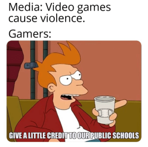Haters gonna hate: Media: Video games  cause violence.  Gamers:  GIVE A LITTLE CREDIT TO OUR PUBLIC SCHOOLS Haters gonna hate