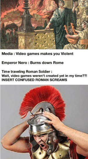 Bad, Confused, and Omg: Media Video games makes you Violent  Emperor Nero : Burns down Rome  Time traveling Roman Soldier  Wait, video games weren't created yet in my time??!  INSERT CONFUSED ROMAN SCREAMS Omg the media is so bad
