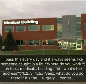 "Memes, Work, and Incognito: Medical Building  2  3  4  5  SURGERY CENTER  I pass this every day and it always seems like  someone caught in a lie. ""Where do you work?""  oh the... medical... building.. ""oh, what's the  address?"" 1..2..3..4..5.. ""Jeez, what do you do  there?"" It's the... surgery.... center... Incognito mode. via /r/memes https://ift.tt/2VOG1FI"