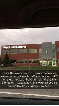 """Work, Game, and Video: Medical Building  2  3  4  5  SURGERY CENTER  l pass this every day and it always seems like  someone caught in a lie. """"Where do you work?""""  oh the... medical... building.. """"oh, what's the  address?"""", 1..2..3..4.5.. """"Jeez, what do you do  there?"""" It's the... surgery.... center... Video Game Building IRL"""