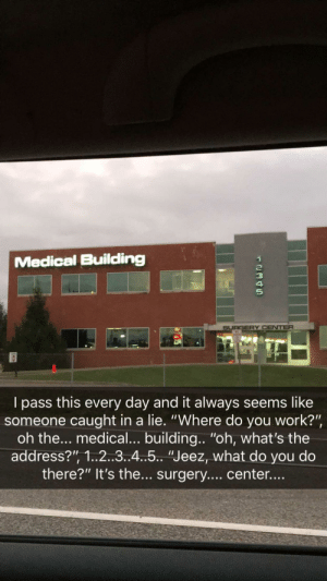 "Work, Medical, and Fly: Medical Building  2  3  4  5  SURGERY CENTER  l pass this every day and it always seems like  someone caught in a lie. ""Where do you work?""  oh the... medical... building.. ""oh, what's the  address?"", 1..2..3..4.5.. ""Jeez, what do you do  there?"" It's the... surgery.... center... This building is like someone was making it up on the fly"