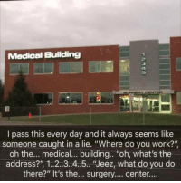 "Meme, Memes, and Work: Medical Building  3  4  5  I pass this every day and it always seems like  someone caught in a lie. ""Where do you work?""  oh the... medical... building.. ""oh, what's the  address?"" 1..2..3..4..5.. ""Jeez, what do you do  there?"" It's the... surgery... center.... Follow @meme.ig for the most offensive 18+ memes daily! 😂😈🚫"