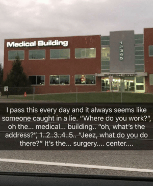 "Tumblr, Work, and Blog: Medical Building  SURGERY CENTER  I pass this every day and it always seems like  someone caught in a lie. ""Where do you work?""  oh the... medical... building... ""oh, what's the  address?"", 1.2..3..4..5.. ""Jeez, what do you do  there?"" It's the... surgery.... center....  UAEEA ewitschu:  evilbuildingsblog: Video game building IRL ""Where do you work?""*suspiciously* ""Yeah? Where's it at?""Oh down by"