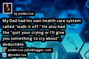 """https://t.co/J5egshoX6v by @JimMcCue #HealthCare https://t.co/sZ8kDxsctV: MEDICAL  by JimMcCue  My Dad had his own health care system  called """"walk it off."""" He also had  the """"quit your crying or I'll give  you something to cry about"""",   deductible.  JimMcCue.JokeBlogger.com  ME  @JimMcCue  Cares https://t.co/J5egshoX6v by @JimMcCue #HealthCare https://t.co/sZ8kDxsctV"""