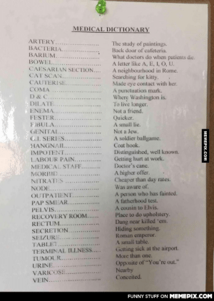 """Found outside a doctor's office. I like to think I'm impotent.omg-humor.tumblr.com: MEDICAL DICTIONARY  ARTERY  The study of paintings.  Back door of cafeteria.  What doctors do when patients die.  A letter like A, E, I, O, U.  A neighbourhood in Rome.  Searching for kitty.  Made eye contact with her.  A punctuation mark.  Where Washington is.  To live longer.  BACTERIA.  BARIUM.  BOWEL.  CAESARIAN SECTION....  CAT SCAN.  CAUTERISE.  COMA  D & C.  DILATE  ENEMA.  Not a friend.  FESTER.  Quicker.  A small lie.  FIBULA.  Not a Jew.  GENITAL  C.I. SERIES  HANGNAIL  A soldier ballgame.  Coat hook.  Distinguished, well known.  Getting hurt at work.  Doctor's cane.  IMPOTENT.  LABOUR PAIN..  MEDICAL STAFF.  A higher offer.  Cheaper than day rates.  Was aware of.  MORRID  NITRATES  NODE..  A person who has fainted.  A fatherhood test.  A cousin to Elvis.  Place to do upholstery.  Dang near killed 'em.  Hiding something.  OUTPATIENT.  PAP SMEAR..  PELVIS.  RECOVERY ROOM..  RECTUM..  SECRETION.  SEIZURE.  Roman emperor.  A small table.  Getting sick at the airport.  More than one.  TABLET  TERMINAL ILLNESS....  TUMOUR..  Opposite of """"You're out.""""  Nearby  Conceited.  URINE.  VARICOSE  VEIN.  FUNNY STUFF ON MEMEPIX.COM  МЕМЕРIХ.СOм Found outside a doctor's office. I like to think I'm impotent.omg-humor.tumblr.com"""