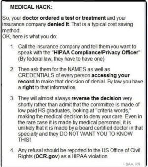 "Doctor, Tumblr, and Blog: MEDICAL HACK  So, your doctor ordered a test or treatment and your  insurance company denied it. That is a typical cost saving  method  OK, here is what you do:  1.  Call the insurance company and tell them you want to  speak with the ""HIPAA Compliance/Privacy Officer""  (By federal law, they have to have one)  2.  Then ask them for the NAMES as well as  CREDENTIALS of every person accessing your  record to make that decision of denial. By law you have  a right to that information.  3. They will almost always reverse the decision very  shortly rather than admit that the committee is made of  low paid HS graduates, looking at ""criteria words,""  making the medical decision to deny your care. Even in  the rare case it is made by medical personnel, it is  unlikely that it is made by a board certified doctor in that  specialty and they DO NOT WANT YOU TO KNOW  THIS!  4. Any refusal should be reported to the US Office of Civl  Rights (OCR.gov) as a HIPAA violation.  BAA, RN dreamingofmotherhood93: Just an FYI for those in the US with insurance issues"