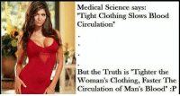 """Circulation: Medical Science says:  """"Tight Clothing Slows Blood  Circulation""""  But the Truth is """"Tighter the  Woman's Clothing, Faster The  Circulation of Man's Blood"""" :P"""