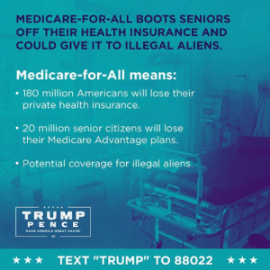 "The Medicare-for-All plan is disastrous!: MEDICARE-FOR-ALL BOOTS SENIORS  OFF THEIR HEALTH INSURANCE AND  COULD GIVE IT TO ILLEGAL ALIENS.  Medicare-for-All means:  . 180 million Americans will lose their  private health insurance.  . 20 million senior citizens will lose  their Medicare Advantage plans.  . Potential coverage for illegal aliens.  TRUMP  PEN C E  MAKE AMERICA GREAT AGAIN  45  ★ ★ ★  TEXT ""TRUMP"" TO 88022  ★ ★ ★ The Medicare-for-All plan is disastrous!"