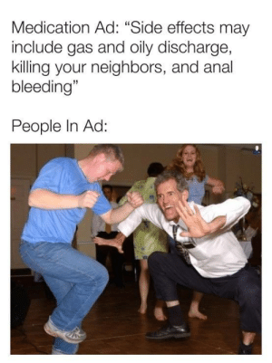 "Meirl by Arcaedion MORE MEMES: Medication Ad: ""Side effects may  include gas and oily discharge,  killing your neighbors, and anal  bleeding""  People In Ad: Meirl by Arcaedion MORE MEMES"