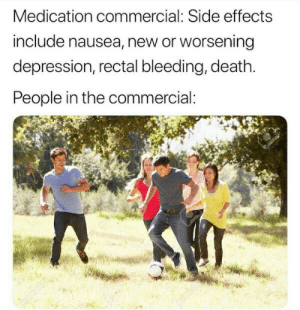My life in a nutshell: Medication commercial: Side effects  include nausea, new or worsening  depression, rectal bleeding, death.  People in the commercial:  boy My life in a nutshell