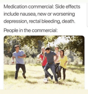 True: Medication commercial: Side effects  include nausea, new or worsening  depression, rectal bleeding, death  People in the commercial: True