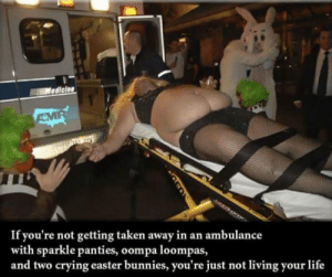 I need to start living!!!! by pennywise32 FOLLOW 4 MORE MEMES.: Mediciae  AMR  If you're not getting taken away in an ambulance  with sparkle panties, oompa loompas,  and two crying easter bunnies, you're just not living your life I need to start living!!!! by pennywise32 FOLLOW 4 MORE MEMES.