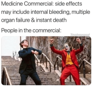 Internal: Medicine Commercial: side effects  may include internal bleeding, multiple  organ failure & instant death  People in the commercial:  Trashcangaul