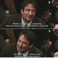 Well Said 👏👏 Dead Poet's Society (1989) https://t.co/t6C9CmxGRY: Medicine, law, business, engineering,  these are noble pursuits, and necessary to sustain life.  But poetry, beauty, romance, love,  these are what we stay alive for. Well Said 👏👏 Dead Poet's Society (1989) https://t.co/t6C9CmxGRY
