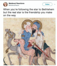 Medieval Reactions, Memes, and Star: Medieval Reactions  @MedievalReacts  Follow  When you're following the star to Bethlehem  but the real star is the friendship you make  on the way o