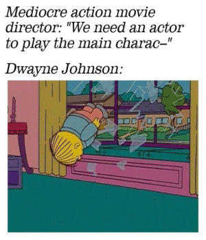"Dwayne Johnson, Mediocre, and Movie: Mediocre action movie  director: ""We need an actor  to play the main charac-""  II  Dwayne Johnson: Where did he come from?!"