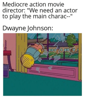 "Dwayne Johnson, Mediocre, and Movie: Mediocre action movie  director: ""We need an actor  to play the main charac--""  Dwayne Johnson: It's always him"