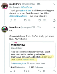 Lol, Love, and News: medit8now @medit8now 14h  Replying to @BretBaier  Thank you @BretBaier I will be recording your  show tomorrow. First time watcher. I like  @ShepNewsTeam. I like your integrity.  60  ロ10  Mam Para @mampara777 13h  LoL.  Congratulations Brett. You've finally got some  love. You're home  medit8now  @medit8now  Here for open minded search for truth. Beach  lover, news junkie, mother, grandmother,  progressive Democrat and Catholic. Biden fan. I  miss Obama. #Resistance  O Delaware, USA  Joined June 2009  2.017 Followina  2.273 Followerss  2  O 21