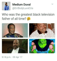 Blackpeopletwitter, Dad, and Gohan: Medium Duval  @ErrBodyLuvsCris  Who was the greatest black television  father of all time?  9:18 p.m. 09 Apr 17 <p>He's Gohan's real dad (via /r/BlackPeopleTwitter)</p>