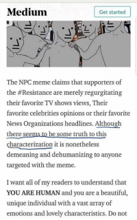 Beautiful, Meme, and News: Medium  Get started  The NPC meme claims that supporters of  the #Resistance are merely regurgitating  their favorite TV shows vie  favorite celebrities opinions or their favorite  News  there see  characterization it is nonetheless  demeaning and dehumanizing to anyone  targeted with the meme.  ws, Their  Organizations headlines. Although  be some truth to this  I want all of my readers to understand that  YOU ARE HUMAN and you are a beautiful,  unique individual with a vast array of  emotions and lovely characteristics. Do not