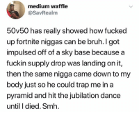 Bruh, Smh, and Trap: medium waffle  @SavRealm  50v50 has really showed how fucked  up fortnite niggas can be bruh. I got  impulsed offof a sky base because a  fuckin supply drop was landing on it,  then the same nigga came down to my  body just so he could trap me in a  pyramid and hit the jubilation dance  until I died. Smh. Y'all be doing the most.. 😩😂☠️ @SavRealm https://t.co/lsccZt8P6z