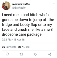 Bad, Bad Bitch, and Bitch: medium waffle  @SavRealm  I need me a bad bitch who's  gonna be down to jump off the  fridge and booty flop onto my  face and crush me like a mw3  dropzone care package  2:32 PM 15 Apr 18  96 Retweets 257 Likes NeedASF hornyniggahours