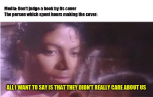 New meme format?: Medla: Don't judge a book by its cover  The person which spent hours making the cover:  ALL I WANT TO SAY IS THAT THEY DIDNT REALLY CARE ABOUT US New meme format?