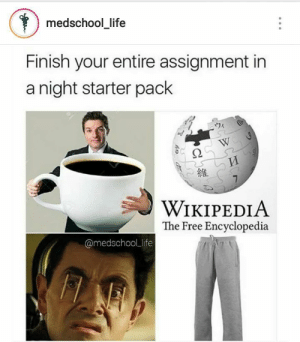 Follow us @studentlifeproblems​: medschool_life  Finish your entire assignment in  a night starter pack  維  WIKIPEDIA  The Free Encyclopedia  @medschoolLlife Follow us @studentlifeproblems​