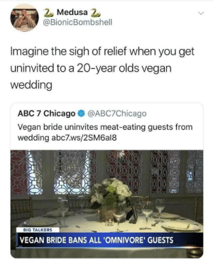Can I get an amen (via /r/BlackPeopleTwitter): Medusa 2  @BionicBombshell  Imagine the sigh of relief when you get  uninvited to a 20-year olds vegan  wedding  ABC 7 Chicago  @ABC7Chicago  Vegan bride uninvites meat-eating guests from  wedding abc7ws/2SM6al8  BIG TALKERS  VEGAN BRIDE BANS ALL 'OMNIVORE' GUESTS Can I get an amen (via /r/BlackPeopleTwitter)