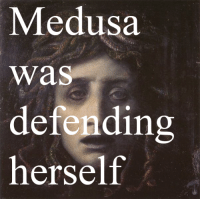 "Blessed, Club, and Life: Medusa  was  defendin  herself  rs ventivodka:  xenaamazon:  awkward-dark-mori-girl:  takealookatyourlife:  takealookatyourlife: Athena blessed her with the ability to protect herself and men beheaded her for it.  That's actually a really intetesting intpretation of it I hadn't thought of. Most people seem to think Athena turned Medusa into a gorgon as punishment for defiling her temple, but thinking that she did so to protect her from being abused again is interesting and I like it!   Athena's hands were tied. Yes, she was a powerful Goddess, but she was very much a woman in a ""boys club"", and the true offending party (don't think for a moment that Athena blamed Medusa for being raped in the temple, Athena knows better) held all the cards. There was nothing that Athena could do to punish the true criminal, and she was expected to punish Medusa by everyone else. What's a Goddess to do when she cannot punish those who need to be punished and is expected to punish not only the truly innocent party, but her most beloved follower? Use that incredible brain power she had to protect Medusa at all costs, and of course the men would see it as punishment, to be have her beauty stripped from her and sent to live in the shadows. Medusa should have been KILLED for supposedly defiling the temple, whether she truly did or not, but she was given the gift of life, and the ability to protect herself and her daughters (who she bore thanks to Poseidon). This is why Medusa's image was used to signify woman's shelters and safe houses. Medusa means ""guardian; protectress"", and she was.   @winestainreadings"