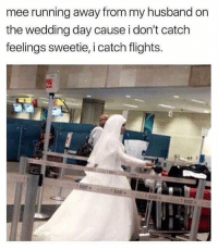 Laters babe xox: mee running away from my husband on  the wedding day cause i don't catch  feelings sweetie, i catch flights. Laters babe xox