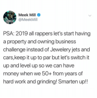 #MeekMill with a PSA for rappers going into 2019! 🙌💯 @MeekMill #WSHH: Meek Mill  @MeekMill  PSA: 2019 all rappers let's start having  a property and owning business  challenge instead of Jewelery jets and  cars,keep it up to par but let's switch it  up and level up so we can have  money when we 50O+ from years of  hard work and grinding! Smarten up!! #MeekMill with a PSA for rappers going into 2019! 🙌💯 @MeekMill #WSHH