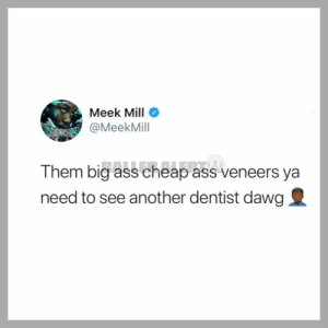 👀 meekmill: Meek Mill  @MeekMill  Them big ass cheap ass veneers ya  need to see another dentist dawg 👀 meekmill