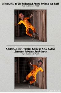 Meek Mill to Be Released From Prison on Bail  April 24, 2018 3:15 PMET  Kanye Loves Trump, Guac Is Still Extra,  Batman Movies Suck Now  April 24, 2018 4:35 PM ET Meek Mill's gonna go back to prison for a few more months until this all blows over
