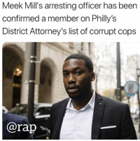 meekmill arrested in the hands of a corrupt policeofficer: Meek Mill's arresting officer has been  confirmed a member on Philly's  District Attorney's list of corrupt cops  @rap勹 meekmill arrested in the hands of a corrupt policeofficer