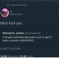 Bitch, Fuck You, and Michael B. Jordan: meek Retweeted  @chuuzus  bitch fuck you  Michael B. Jordan @_tonydennis  Y'all get unlimited data plans just to get 3  texts a month LMFAOOOO  6/28/17, 4:42 PM  14.6K Retweets 21.4K Likes