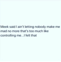 no: Meek said I ain't letting nobody make me  mad no more that's too much like  controlling me...l felt that