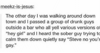 "Drunk, Jesus, and Sober: meekz-is-jesus:  The other day I was walking around dowrn  town and I passed a group of drunk guys  outside a bar who all yell various versions ot  ""hey gi and I heard the sober guy trying to  calm them down quietly say ""Steve no you'  gay."" ur also gay.... https://t.co/u1fXBPr5Uy"