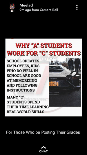 "School, Work, and Camera: Meelad  9m ago from Camera Roll  WHY ""A"" STUDENTS  WORK FOR ""C"" STUDENTS  SCHOOL CREATES  EMPLOYEES, KIDS  WHO DO WELL IN  SCHOOL ARE GOOD  AT MEMORIZING  NEWYORK  DROPOUT  AND FOLLOWING  INSTRUCTIONS  MANY ""Ctrepreneurn  STUDENTS SPEND  THEIR TIME LEARNING  REAL WORLD SKILLS  For Those Who be Posting Their Grades  CHAT Someone I went to high school's story"