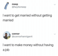 Money, Job, and Make: meep  @heyitsmeep  I want to get married without getting  married  connor  @connorhannigan4  I want to make money without having  a job Keep it going! 😂 https://t.co/tJQEQEnEV0