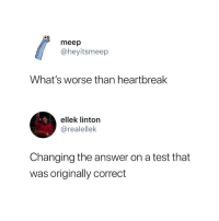 Test, Answer, and Whats: meep  @heyitsmeep  What's worse than heartbreak  ellek linton  @realellek  Changing the answer on a test that  was originally correct Awful 😭