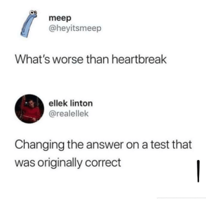 Test, Answer, and Whats: meep  @heyitsmeep  What's worse than heartbreak  ellek linton  @realellek  Changing the answer on a test that  was originally correct