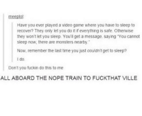 """meeplo!  Have you ever played a video game where you have to sleep to  recover? They only let you do it if everything is safe. Otherwise  they won't let you sleep. You'll get message, saying """"You cannot  sleep now, there are monsters nearby.  Now, remember the last time you just couldn't get to sleep?  I do  Don't you fuckin do this to me  ALL ABOARD THE NOPE TRAIN TO FUCKTHAT VILLE I'm tired as fuck please kill me"""