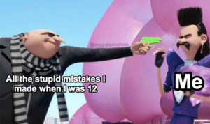 .: @meestamemes  Мe  All the stupid mistakes  made when I was 12 .