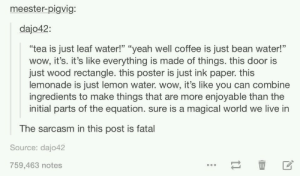 """Wow, Yeah, and Coffee: meester-pigvig:  dajo42:  """"tea is just leaf water!"""" """"yeah well coffee is just bean water!""""  wow, it's. it's like everything is made of things. this door is  just wood rectangle. this poster is just ink paper. this  lemonade is just lemon water. wow, it's like you can combine  ingredients to make things that are more enjoyable than the  initial parts of the equation. sure is a magical world we live in  The sarcasm in this post is fatal  Source: dajo42  759,463 notes A remarkable world you little dipshit!"""