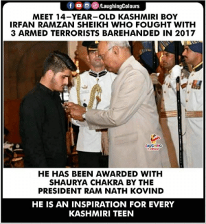 Brave, Heart, and Kashmiri: MEET 14-YEAR-OLD KASHMIRI BOY  IRFAN RAMZAN SHEIKH WHO FOUGHT WITH  3 ARMED TERRORISTS BAREHANDED IN 2017  AUGHING  HE HAS BEEN AWARDED WITH  SHAURYA CHAKRA BY THE  PRESIDENT RAM NATH KOVIND  HE IS AN INSPIRATION FOR EVERY  KASHMIRI TEEN Hats off to this young brave heart  #IrfanRamzan 🙂👍