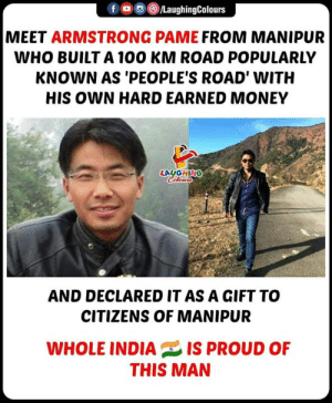 Money, Proud, and Indianpeoplefacebook: MEET ARMSTRONG PAME FROM MANIPUR  WHO BUILT A 1O0 KM ROAD POPULARLY  KNOWN AS 'PEOPLE'S ROAD' WITH  HIS OWN HARD EARNED MONEY  LAUGHING  Colotwr  AND DECLARED IT AS A GIFT TO  CITIZENS OF MANIPUR  WHOLE INDIAIS PROUD OF  THIS MAN